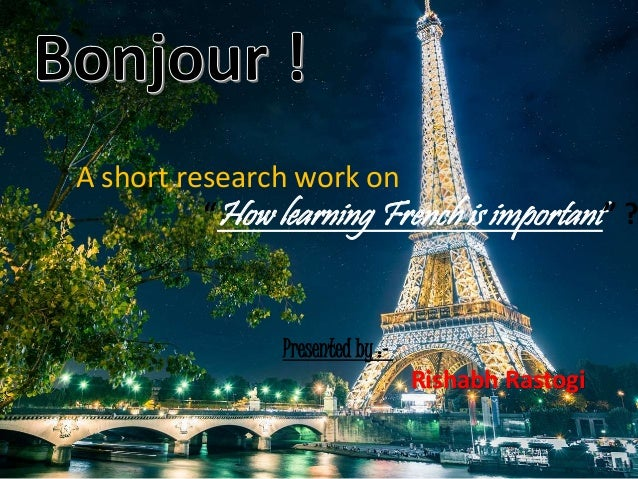 "A short research work on  ""How learning French is important "" ?  Presented by :-  Rishabh Rastogi"