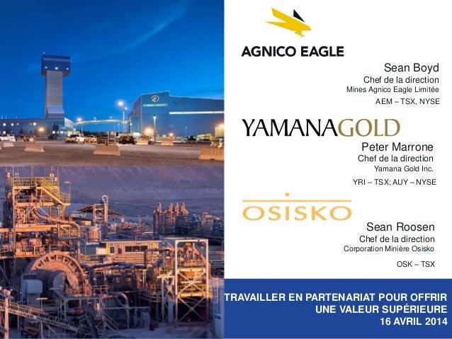 TRAVAILLER EN PARTENARIAT POUR OFFRIR UNE VALEUR SUPÉRIEURE 16 AVRIL 2014 Sean Boyd Chef de la direction Mines Agnico Eagl...