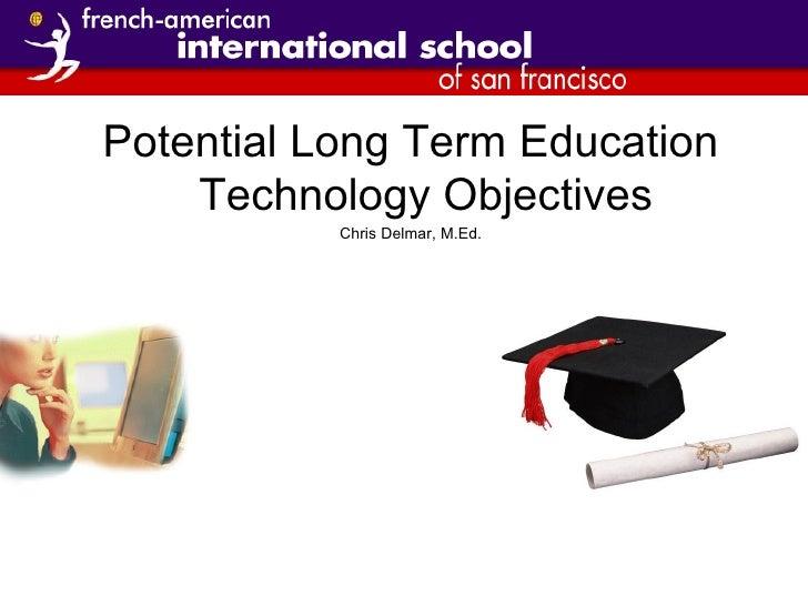 <ul><li>Potential Long Term Education Technology Objectives </li></ul><ul><li>Chris Delmar, M.Ed. </li></ul>