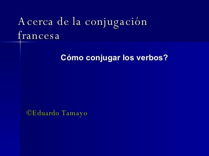 Acerca de la conjugación francesa ©Eduardo Tamayo Cómo conjugar los verbos?