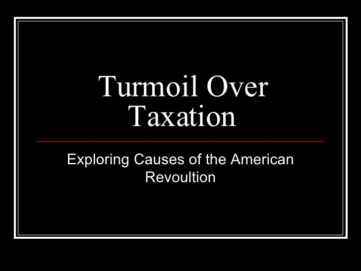 Turmoil Over Taxation Exploring Causes of the American Revoultion