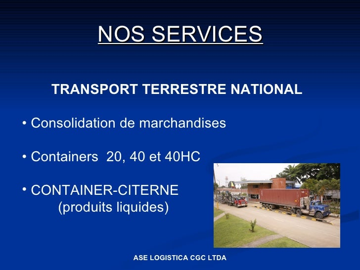 NOS SERVICES      TRANSPORT TERRESTRE NATIONAL  • Consolidation de marchandises  • Containers 20, 40 et 40HC  • CONTAINER-...