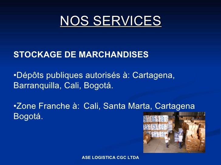 NOS SERVICES  STOCKAGE DE MARCHANDISES  •Dépôts publiques autorisés à: Cartagena, Barranquilla, Cali, Bogotá.  •Zone Franc...