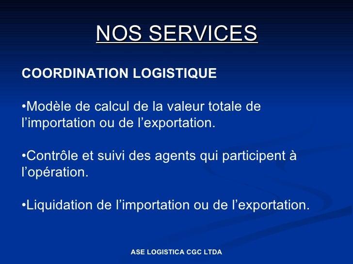 NOS SERVICES COORDINATION LOGISTIQUE  •Modèle de calcul de la valeur totale de l'importation ou de l'exportation.  •Contrô...