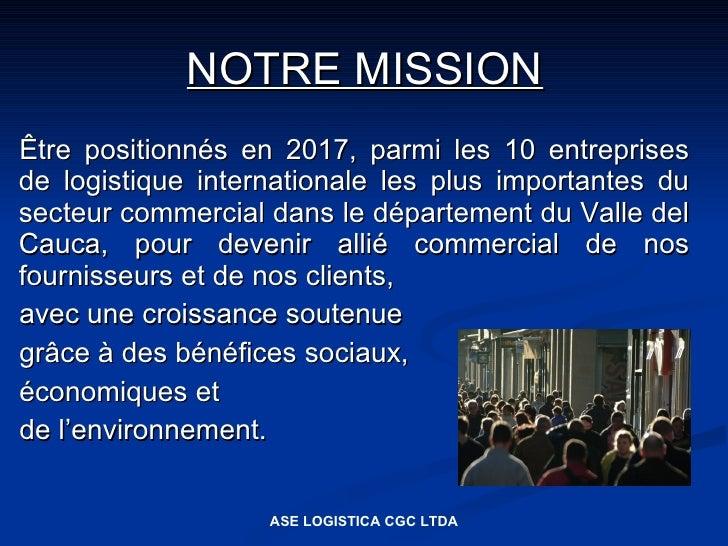 NOTRE MISSION Être positionnés en 2017, parmi les 10 entreprises de logistique internationale les plus importantes du sect...