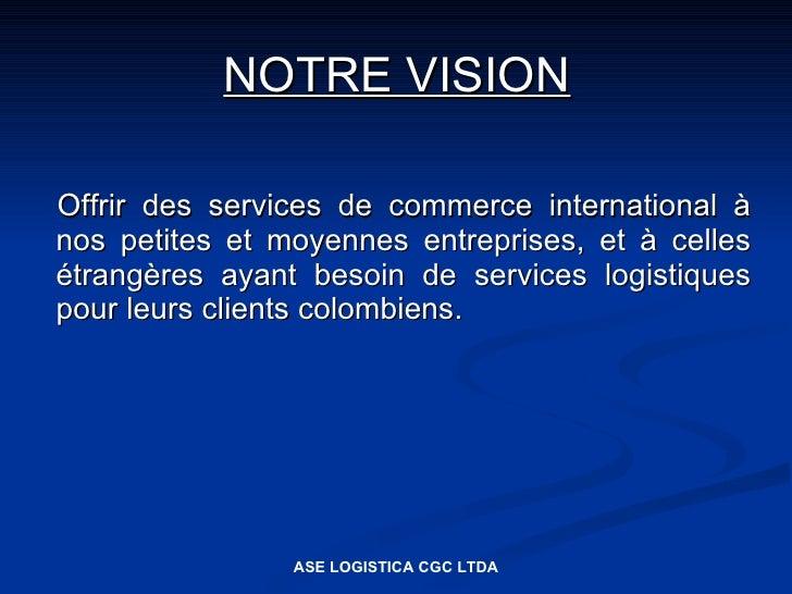 NOTRE VISION  Offrir des services de commerce international à nos petites et moyennes entreprises, et à celles étrangères ...