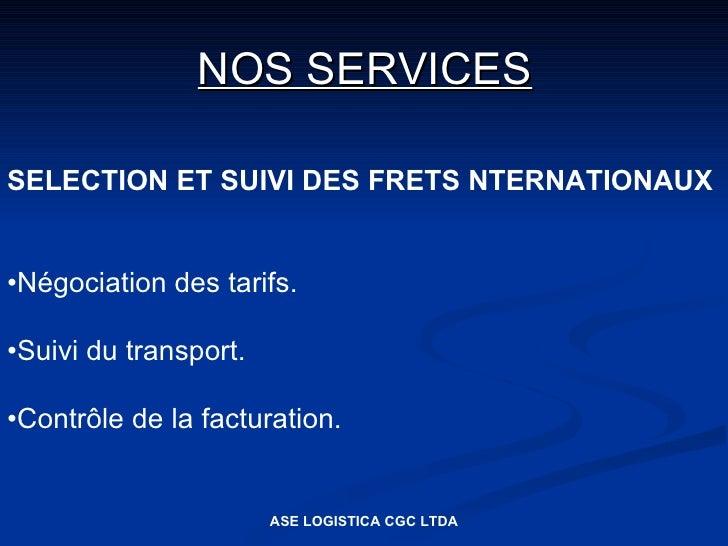 NOS SERVICES  SELECTION ET SUIVI DES FRETS NTERNATIONAUX   •Négociation des tarifs.  •Suivi du transport.  •Contrôle de la...