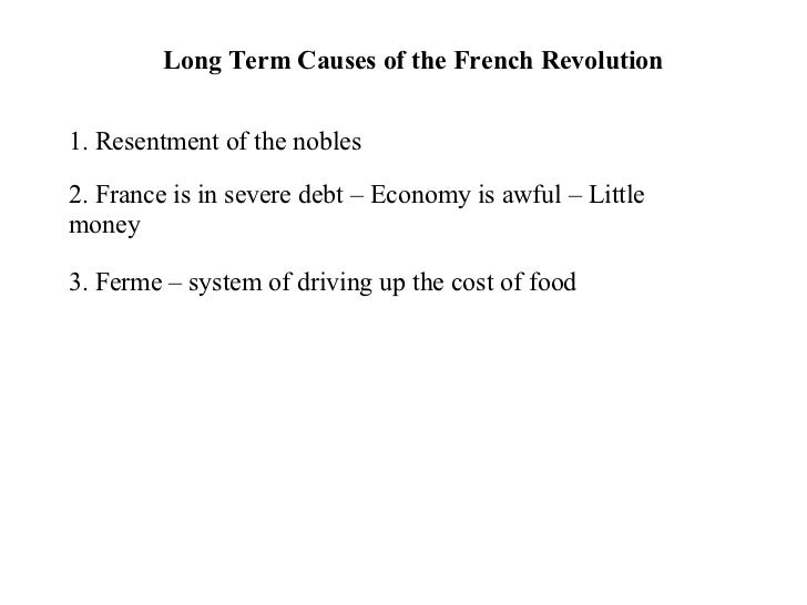 Long Term Causes of the French Revolution 1. Resentment of the nobles 2. France is in severe debt – Economy is awful – Lit...