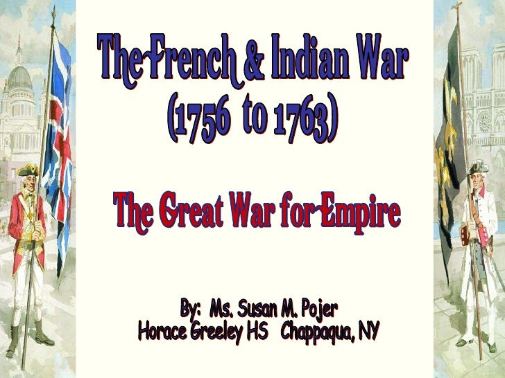 "The French & Indian War (1756  to 1763) ""The Great War for Empire"" By:  Ms. Susan M. Pojer Horace Greeley HS  Chappaqua, NY"