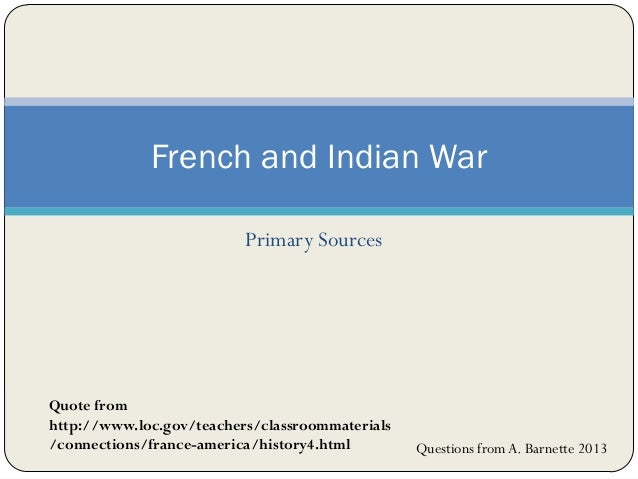 Primary Sources French and Indian War Quote from http://www.loc.gov/teachers/classroommaterials /connections/france-americ...