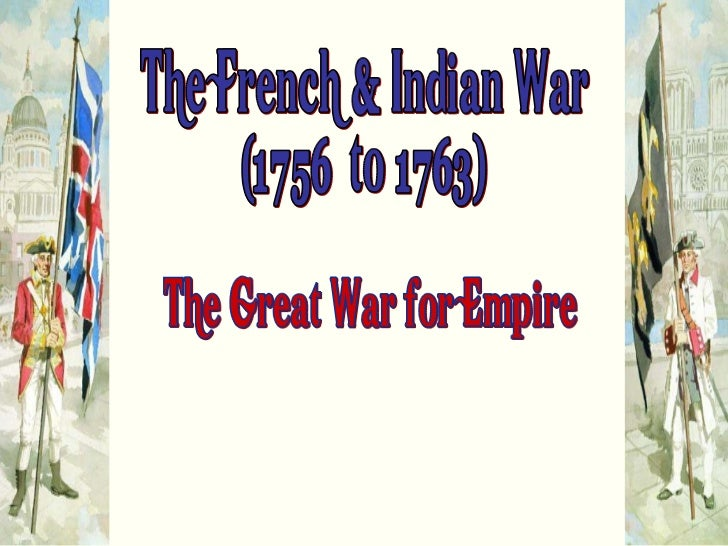 "The French & Indian War (1756  to 1763) ""The Great War for Empire"""