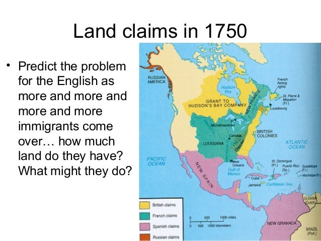 Land claims in 1750 • Predict the problem for the English as more and more and more and more immigrants come over… how muc...