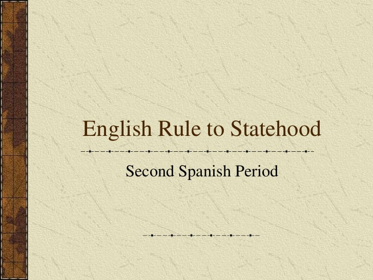 English Rule to Statehood    Second Spanish Period