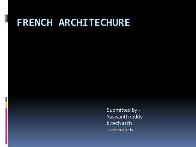 FRENCH ARCHITECHURE  Submitted by:Yaswanth reddy b.tech arch 1211110016