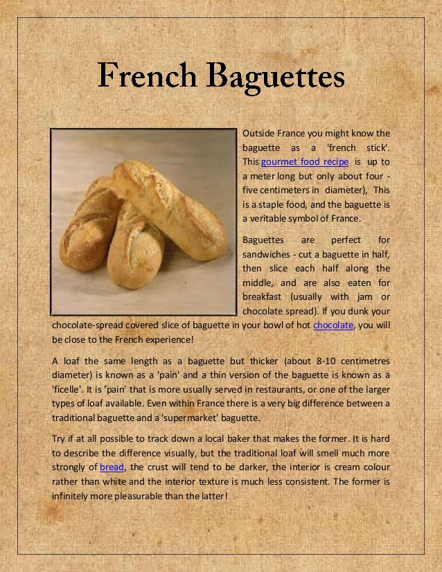 Outside France you might know thebaguette as a french stick.This gourmet food recipe is up toa meter long but only about f...