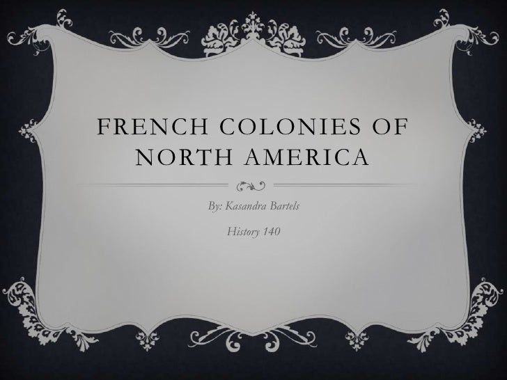 French Colonies of North America<br />By: Kasandra Bartels<br />History 140<br />