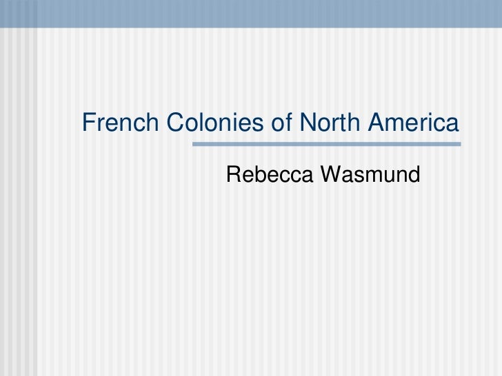 French Colonies of North America Rebecca Wasmund