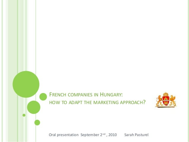 FRENCH COMPANIES IN HUNGARY: HOW TO ADAPT THE MARKETING APPROACH? Oral presentation September 2nd , 2010 Sarah Pasturel
