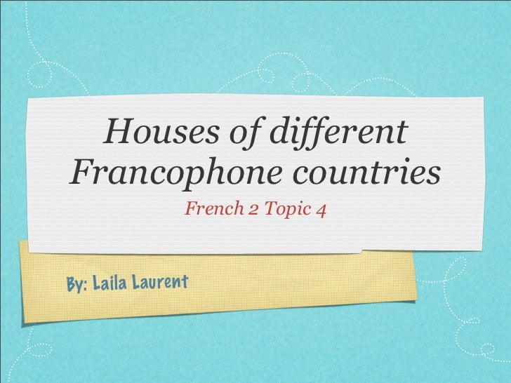 Houses of differentFrancophone countries                     French 2 Topic 4By: L a il a L auren t