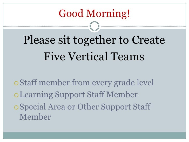 Good Morning!<br />Please sit together to Create <br />Five Vertical Teams<br />Staff member from every grade level<br />L...