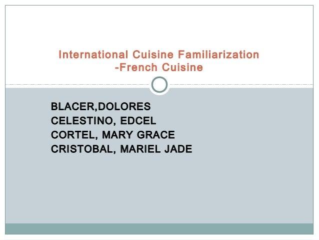 International Cuisine Familiarization           -French CuisineBLACER,DOLORESCELESTINO, EDCELCORTEL, MARY GRACECRISTOBAL, ...