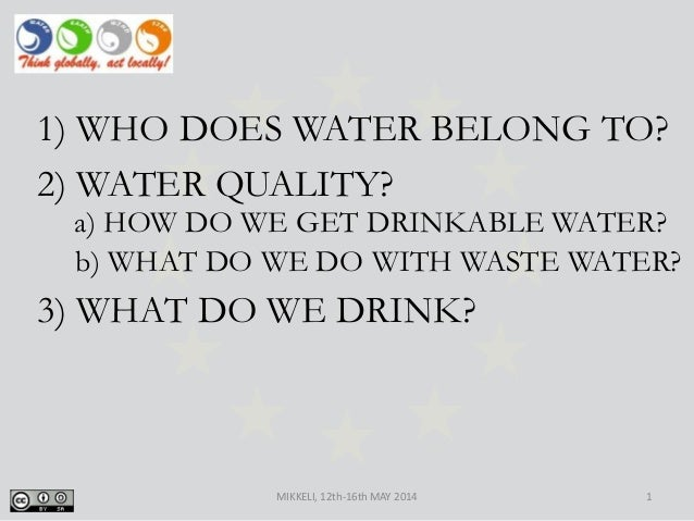 MIKKELI, 12th-16th MAY 2014 1 1) WHO DOES WATER BELONG TO? 2) WATER QUALITY? 3) WHAT DO WE DRINK? b) WHAT DO WE DO WITH WA...