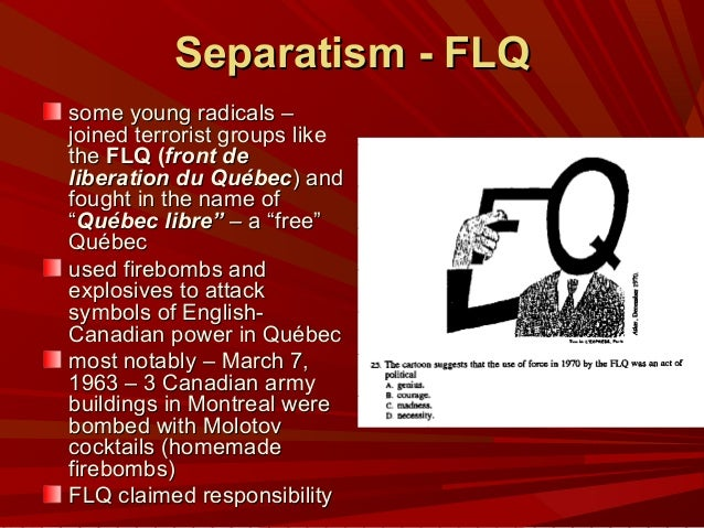 an essay on flq and the liberation of quebec canada The front de liberation du quebec (flq) was a group who wanted quebec to be separate from canada, as they thought the french canadian's were being oppressed by the federal government and english canadians.