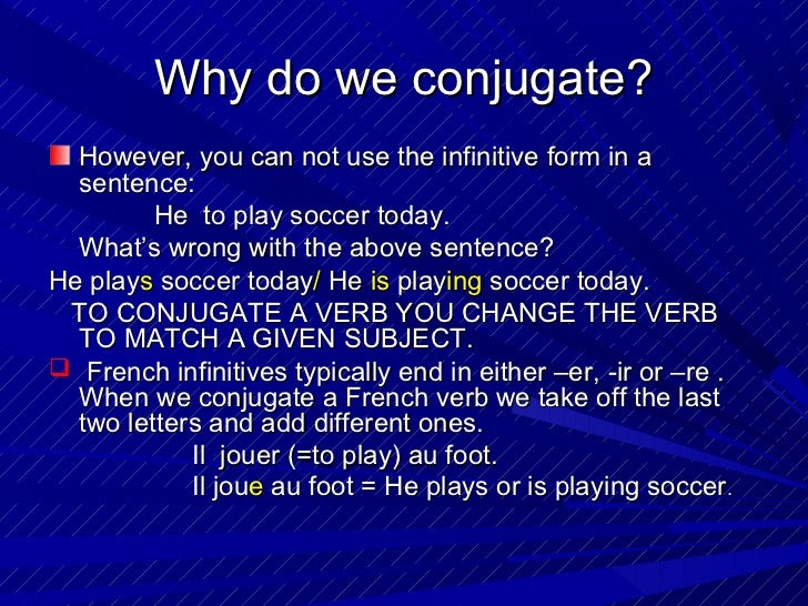 Why do we conjugate?  However, you can not use the infinitive form in a  sentence:         He to play soccer today.  What'...