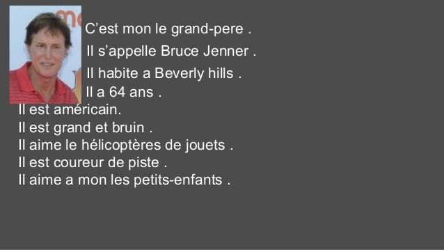 C'est mon le grand-pere . Il s'appelle Bruce Jenner . Il habite a Beverly hills . Il a 64 ans . Il est américain. Il est g...