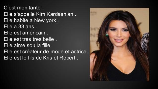 C'est mon tante . Elle s'appelle Kim Kardashian . Elle habite a New york . Elle a 33 ans . Elle est américain . Elle est t...