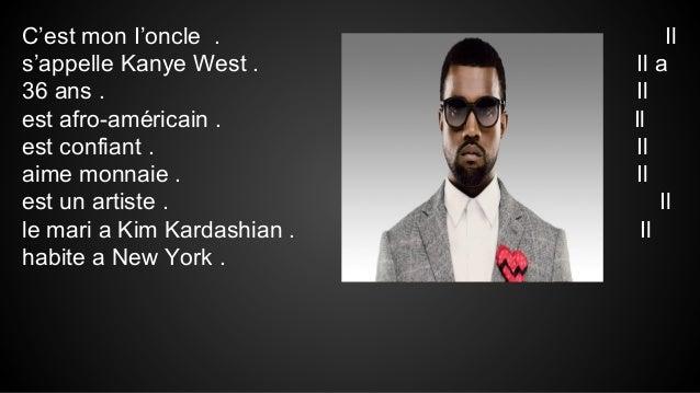 C'est mon I'oncle . s'appelle Kanye West . 36 ans . est afro-américain . est confiant . aime monnaie . est un artiste . le...