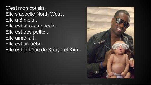 C'est mon cousin . Elle s'appelle North West . Elle a 6 mois . Elle est afro-americain . Elle est tres petite . Elle aime ...