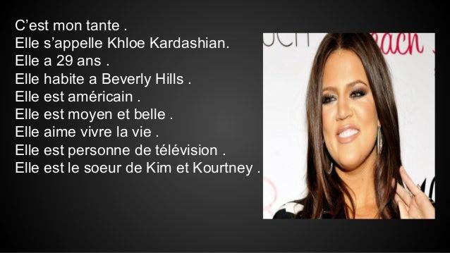 C'est mon tante . Elle s'appelle Khloe Kardashian. Elle a 29 ans . Elle habite a Beverly Hills . Elle est américain . Elle...