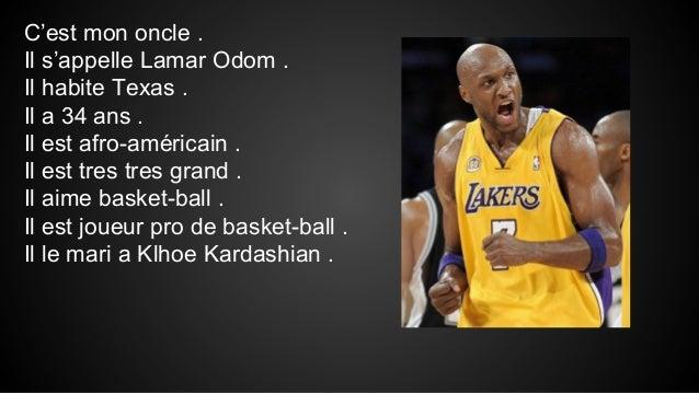 C'est mon oncle . Il s'appelle Lamar Odom . Il habite Texas . Il a 34 ans . Il est afro-américain . Il est tres tres grand...