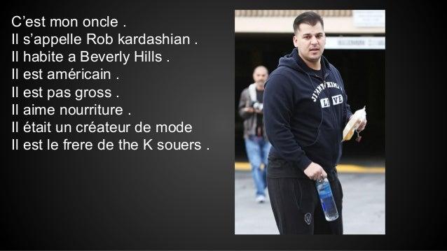 C'est mon oncle . Il s'appelle Rob kardashian . Il habite a Beverly Hills . Il est américain . Il est pas gross . Il aime ...