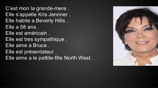 C'est mon la grande-mere . Elle s'appelle Kris Jennner . Elle habite a Beverly Hills . Elle a 58 ans . Elle est américain ...