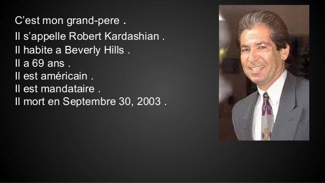 C'est mon grand-pere . Il s'appelle Robert Kardashian . Il habite a Beverly Hills . Il a 69 ans . Il est américain . Il es...
