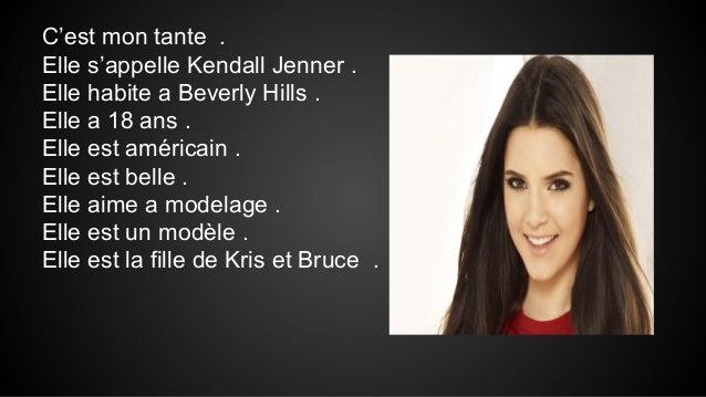 C'est mon tante . Elle s'appelle Kendall Jenner . Elle habite a Beverly Hills . Elle a 18 ans . Elle est américain . Elle ...