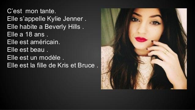 C'est mon tante. Elle s'appelle Kylie Jenner . Elle habite a Beverly Hills . Elle a 18 ans . Elle est américain. Elle est ...