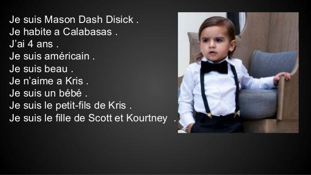 Je suis Mason Dash Disick . Je habite a Calabasas . J'ai 4 ans . Je suis américain . Je suis beau . Je n'aime a Kris . Je ...