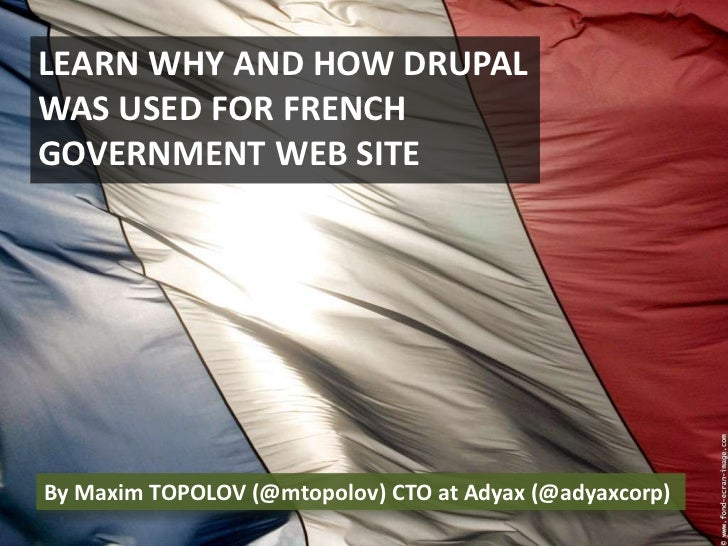 LEARN WHY AND HOW DRUPAL WAS USED FOR FRENCH GOVERNMENT WEB SITE <br />By Maxim TOPOLOV (@mtopolov) CTO at Adyax (@adyaxco...
