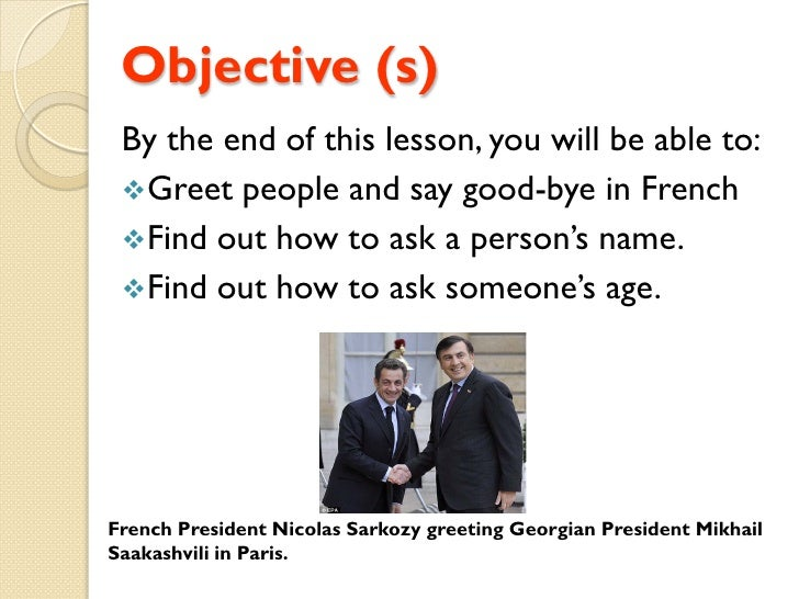 Objective (s)  By the end of this lesson, you will be able to:  Greet people and say good-bye in French  Find out how to...