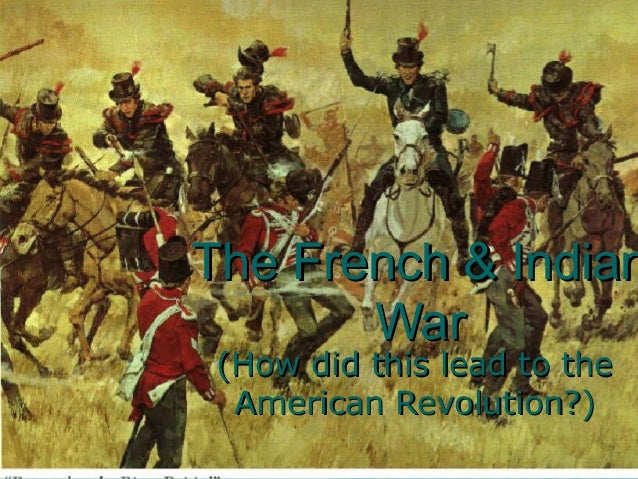 The French & IndianThe French & Indian WarWar (How did this lead to the(How did this lead to the American Revolution?)Amer...