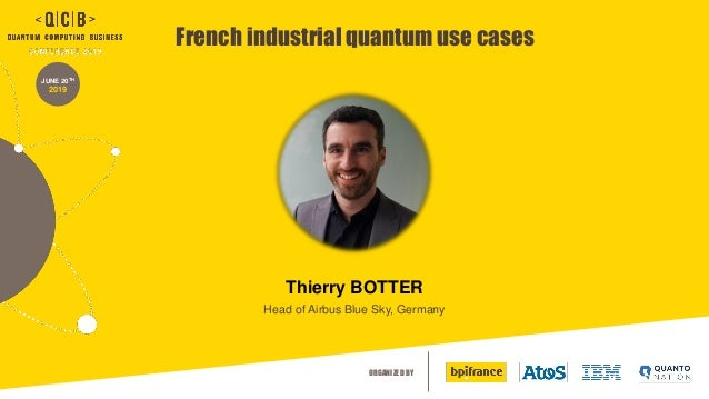 ORGANIZED BY JUNE 20TH 2019 French industrial quantum use cases Thierry BOTTER Head of Airbus Blue Sky, Germany