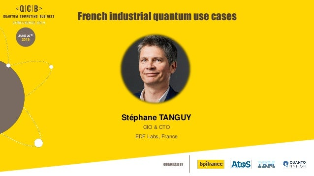 ORGANIZED BY JUNE 20TH 2019 French industrial quantum use cases Stéphane TANGUY CIO & CTO EDF Labs, France