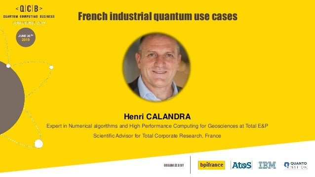 ORGANIZED BY JUNE 20TH 2019 French industrial quantum use cases Henri CALANDRA Expert in Numerical algorithms and High Per...