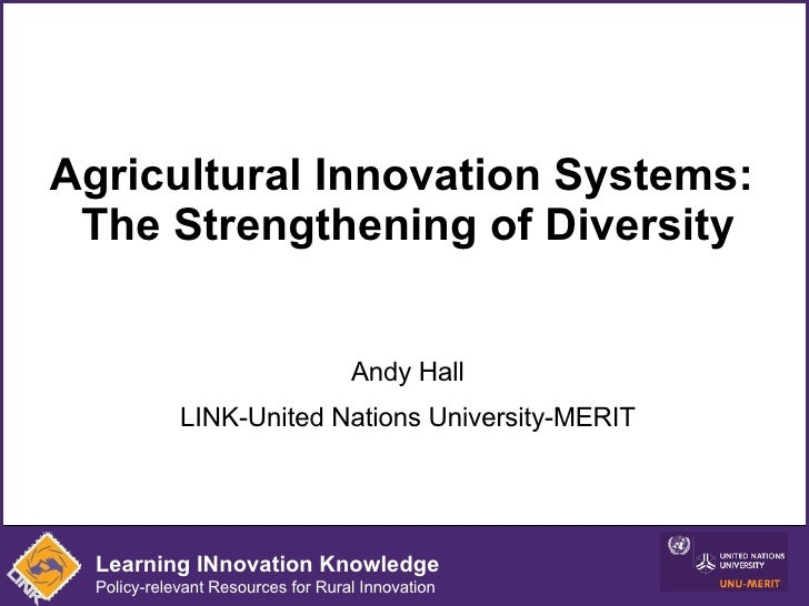 Agricultural Innovation Systems:  The Strengthening of Diversity Andy Hall LINK-United Nations University-MERIT Learning I...
