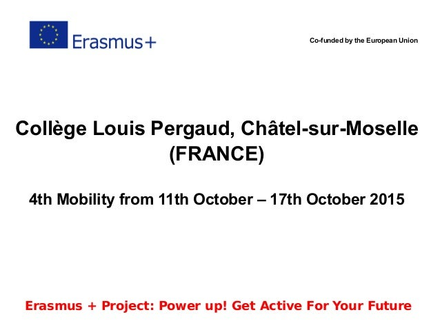 Co-funded by the European Union Collège Louis Pergaud, Châtel-sur-Moselle (FRANCE) 4th Mobility from 11th October – 17th O...