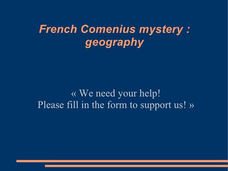 French Comenius mystery :        geography        «Weneedyourhelp!Pleasefillintheformtosupportus!»