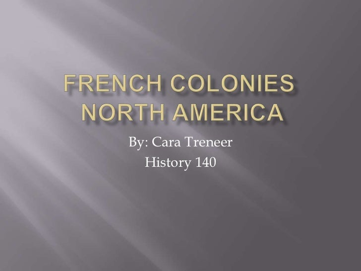 French Colonies North America<br />By: Cara Treneer<br />History 140<br />
